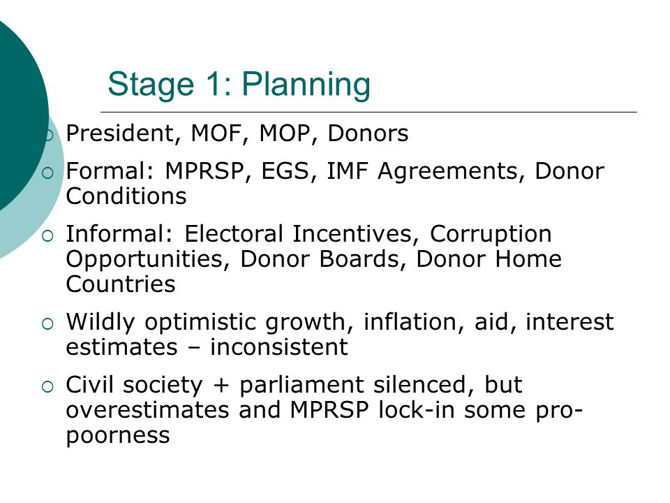 Stage 1: Planning President, MOF, MOP, Donors Formal: MPRSP, EGS, IMF Agreements, Donor Conditions Informal: Electoral Incentives, Corruption Opportunities, Donor Boards, Donor Home Countries Wildly optimistic growth, inflation, aid, interest estimates – inconsistent Civil society + parliament silenced, but overestimates and MPRSP lock-in some pro- poorness