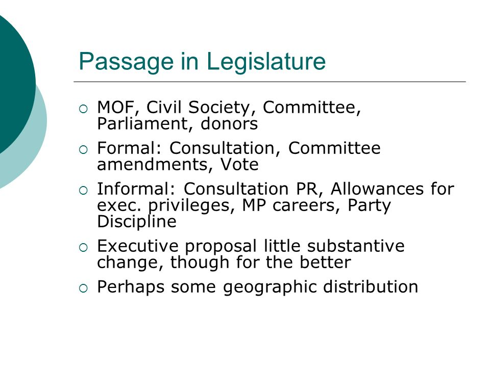 Passage in Legislature MOF, Civil Society, Committee, Parliament, donors Formal: Consultation, Committee amendments, Vote Informal: Consultation PR, Allowances for exec.