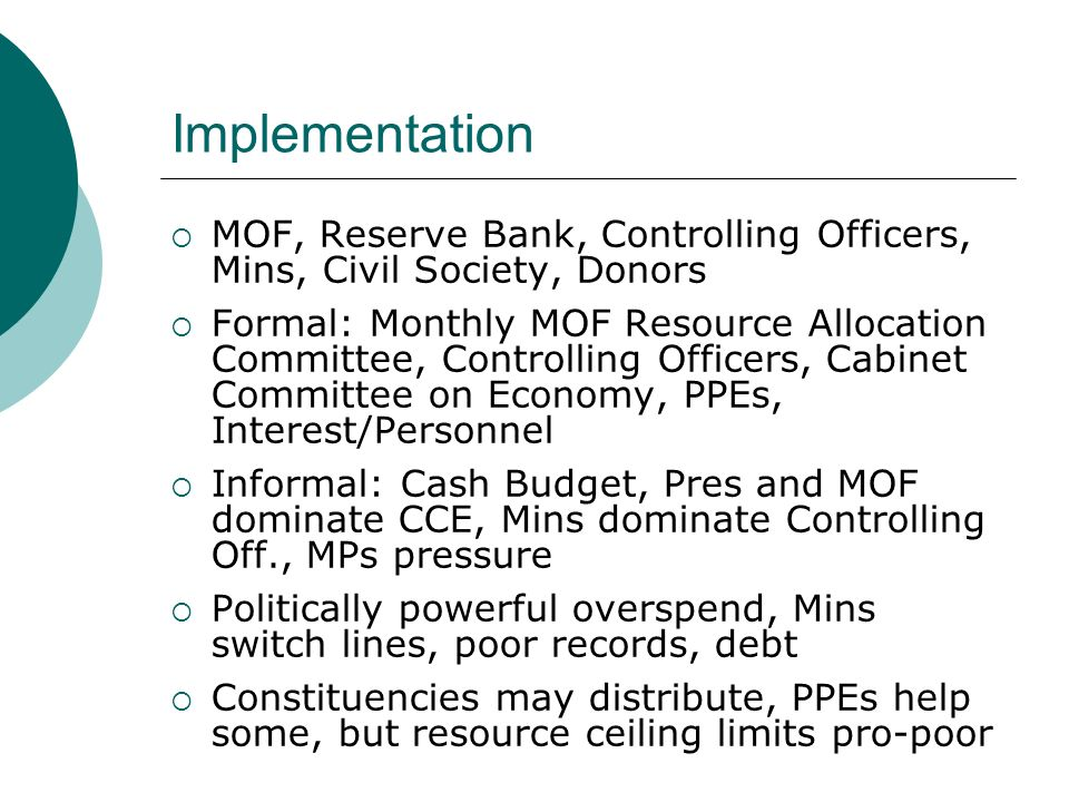 Implementation MOF, Reserve Bank, Controlling Officers, Mins, Civil Society, Donors Formal: Monthly MOF Resource Allocation Committee, Controlling Officers, Cabinet Committee on Economy, PPEs, Interest/Personnel Informal: Cash Budget, Pres and MOF dominate CCE, Mins dominate Controlling Off., MPs pressure Politically powerful overspend, Mins switch lines, poor records, debt Constituencies may distribute, PPEs help some, but resource ceiling limits pro-poor
