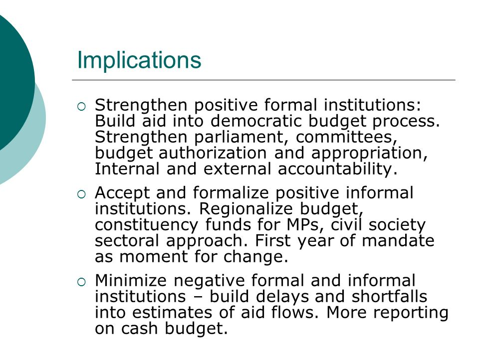 Implications Strengthen positive formal institutions: Build aid into democratic budget process.