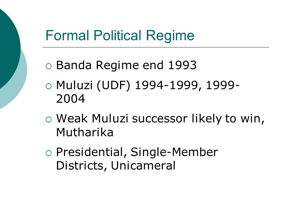 Formal Political Regime Banda Regime end 1993 Muluzi (UDF) 1994-1999, 1999- 2004 Weak Muluzi successor likely to win, Mutharika Presidential, Single-Member Districts, Unicameral