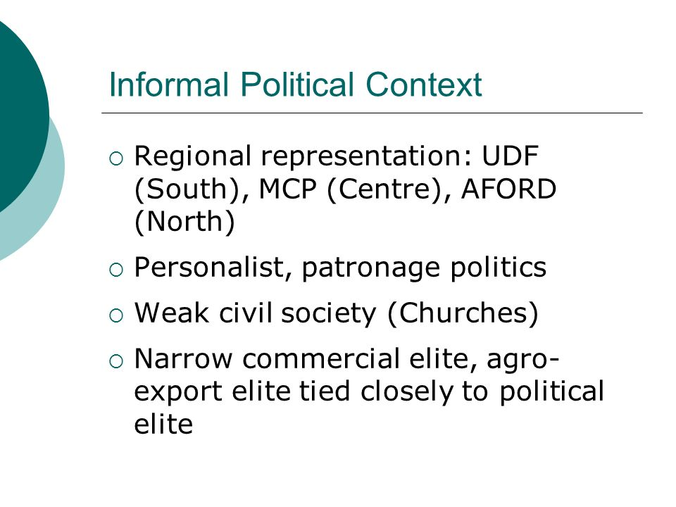 Informal Political Context Regional representation: UDF (South), MCP (Centre), AFORD (North) Personalist, patronage politics Weak civil society (Churches) Narrow commercial elite, agro- export elite tied closely to political elite