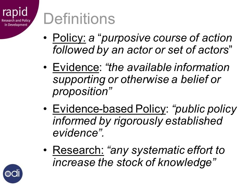 Definitions Policy: a purposive course of action followed by an actor or set of actors Evidence: the available information supporting or otherwise a belief or proposition Evidence-based Policy: public policy informed by rigorously established evidence.