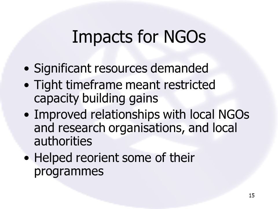 15 Impacts for NGOs Significant resources demanded Tight timeframe meant restricted capacity building gains Improved relationships with local NGOs and research organisations, and local authorities Helped reorient some of their programmes