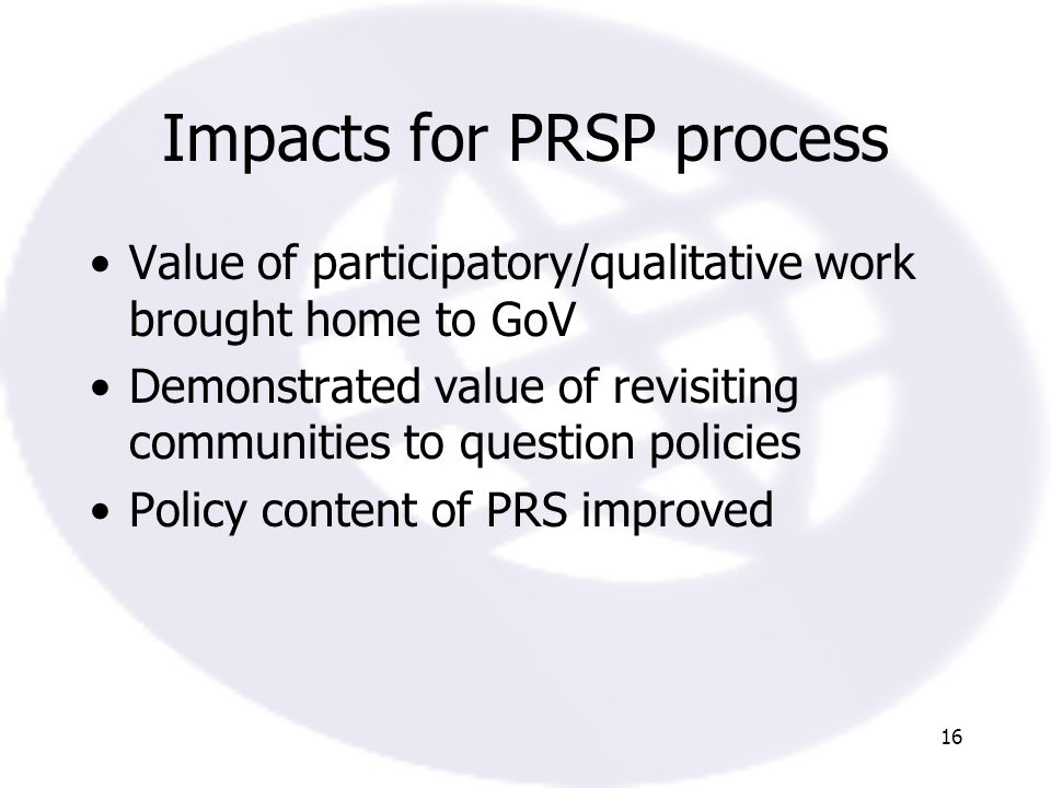 16 Impacts for PRSP process Value of participatory/qualitative work brought home to GoV Demonstrated value of revisiting communities to question policies Policy content of PRS improved