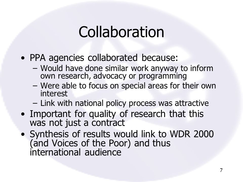 7 Collaboration PPA agencies collaborated because: –Would have done similar work anyway to inform own research, advocacy or programming –Were able to focus on special areas for their own interest –Link with national policy process was attractive Important for quality of research that this was not just a contract Synthesis of results would link to WDR 2000 (and Voices of the Poor) and thus international audience