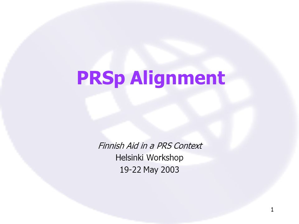 1 PRSp Alignment Finnish Aid in a PRS Context Helsinki Workshop 19-22 May 2003