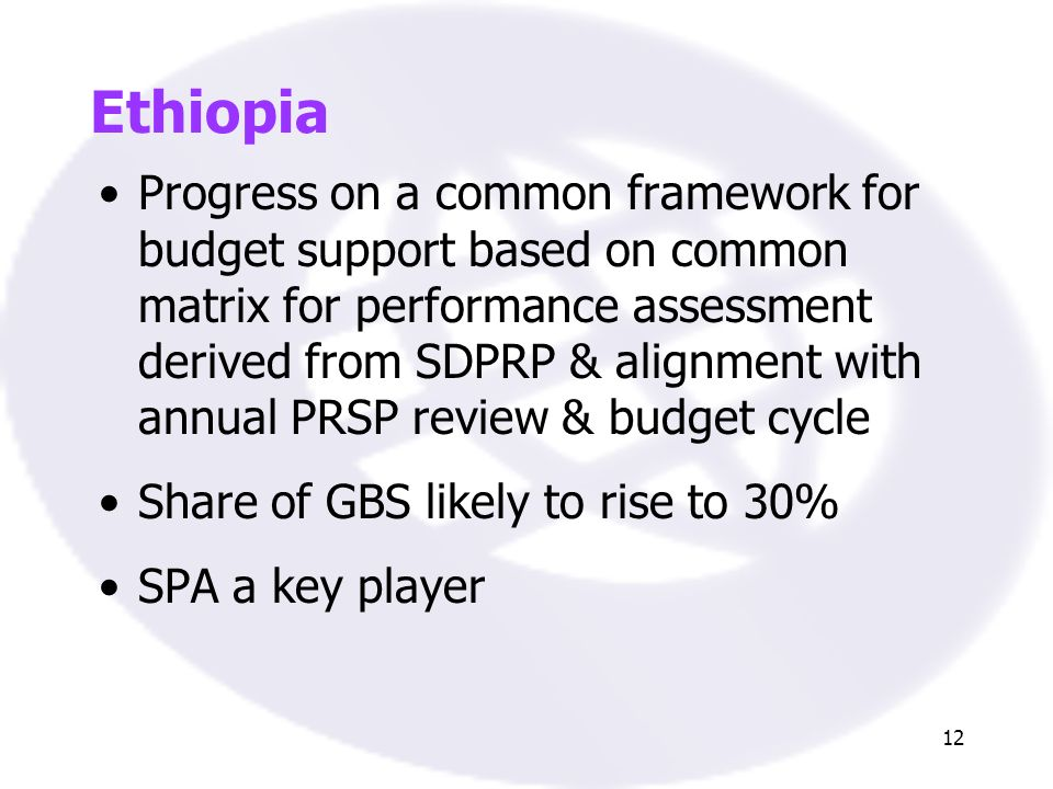 12 Ethiopia Progress on a common framework for budget support based on common matrix for performance assessment derived from SDPRP & alignment with an