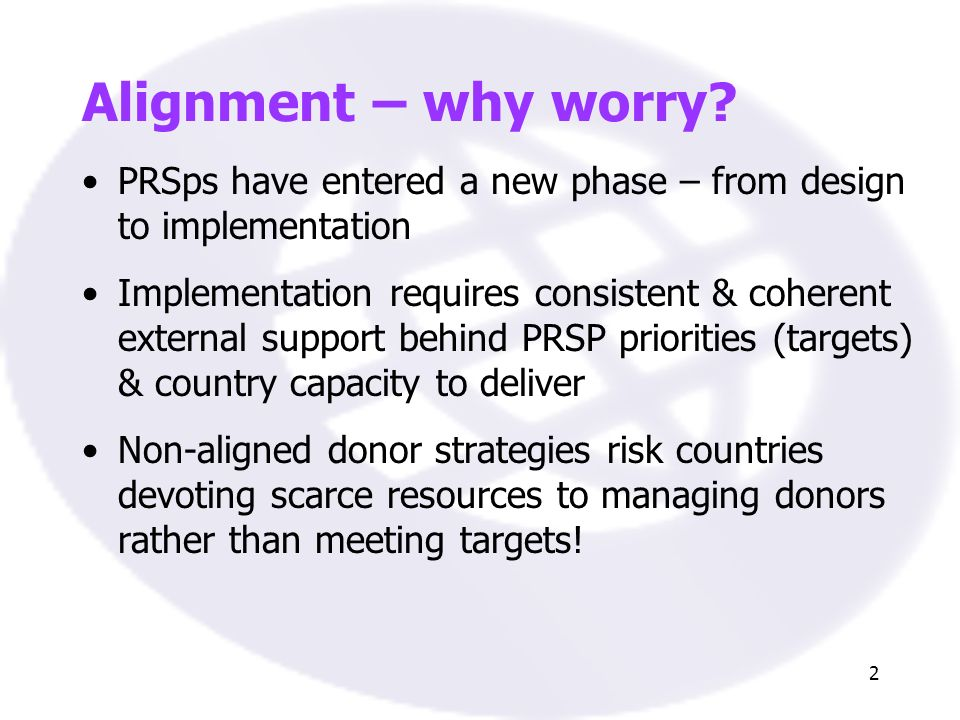 2 Alignment – why worry? PRSps have entered a new phase – from design to implementation Implementation requires consistent & coherent external support