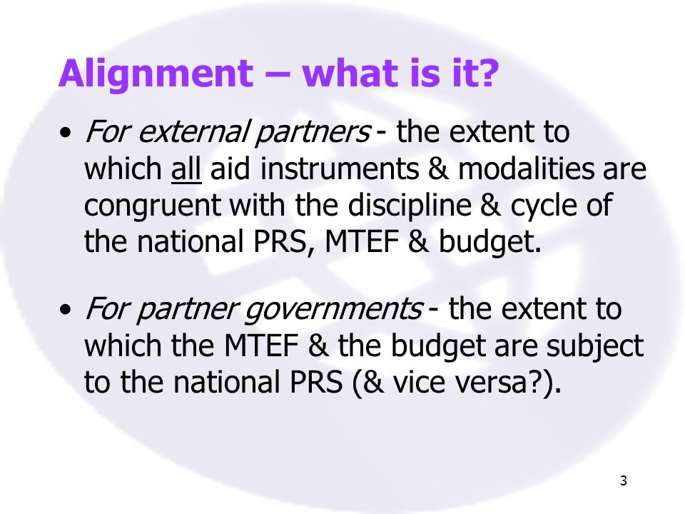 3 Alignment – what is it? For external partners - the extent to which all aid instruments & modalities are congruent with the discipline & cycle of th