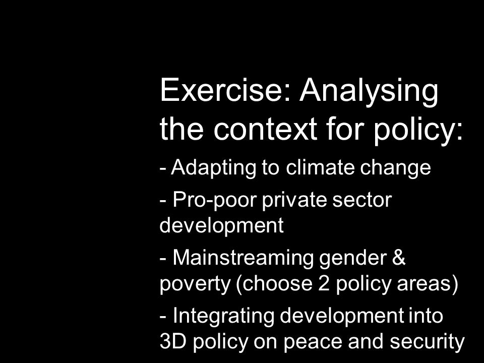 Exercise: Analysing the context for policy: - Adapting to climate change - Pro-poor private sector development - Mainstreaming gender & poverty (choos