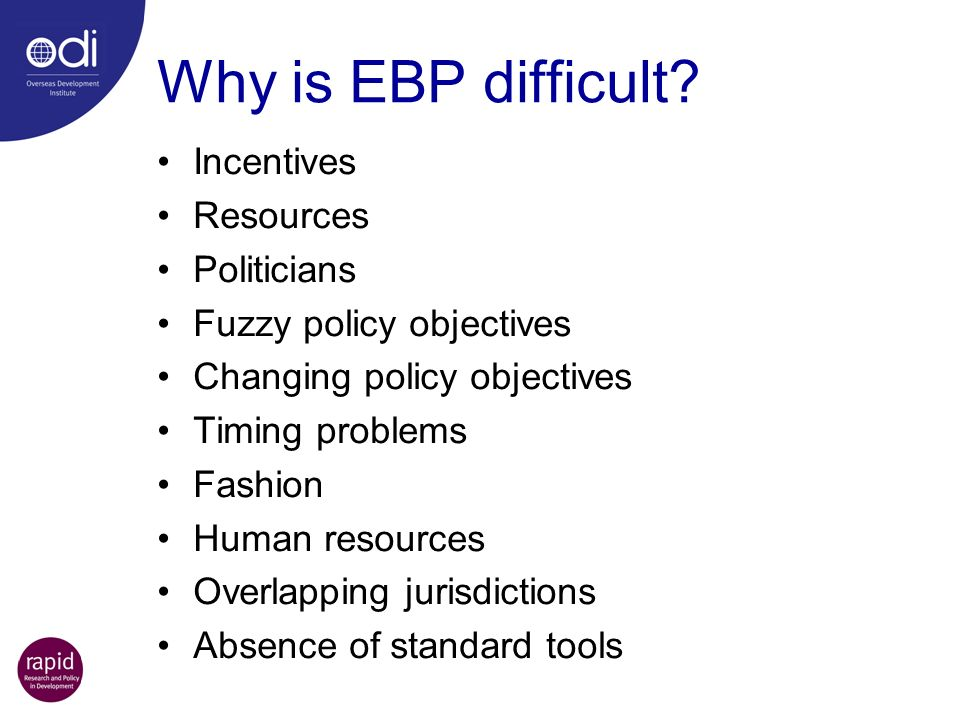 Why is EBP difficult? Incentives Resources Politicians Fuzzy policy objectives Changing policy objectives Timing problems Fashion Human resources Over