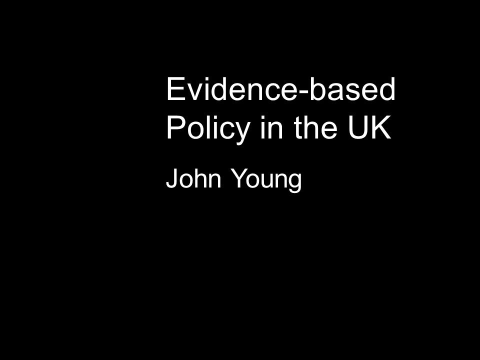Evidence-based Policy in the UK John Young