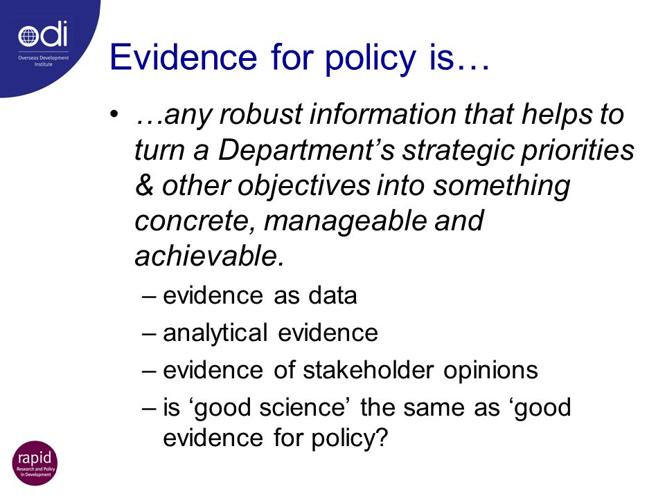 Evidence for policy is… …any robust information that helps to turn a Departments strategic priorities & other objectives into something concrete, mana