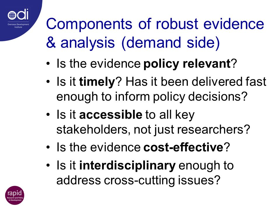 Components of robust evidence & analysis (demand side) Is the evidence policy relevant? Is it timely? Has it been delivered fast enough to inform poli