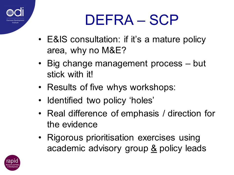 DEFRA – SCP E&IS consultation: if its a mature policy area, why no M&E? Big change management process – but stick with it! Results of five whys worksh