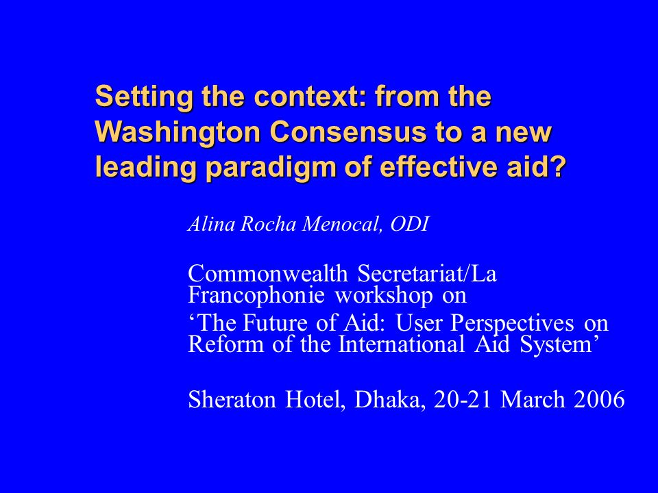 Setting the context: from the Washington Consensus to a new leading paradigm of effective aid.