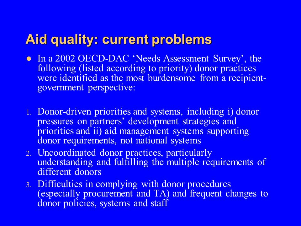 Aid quality: current problems In a 2002 OECD-DAC Needs Assessment Survey, the following (listed according to priority) donor practices were identified as the most burdensome from a recipient- government perspective: 1.