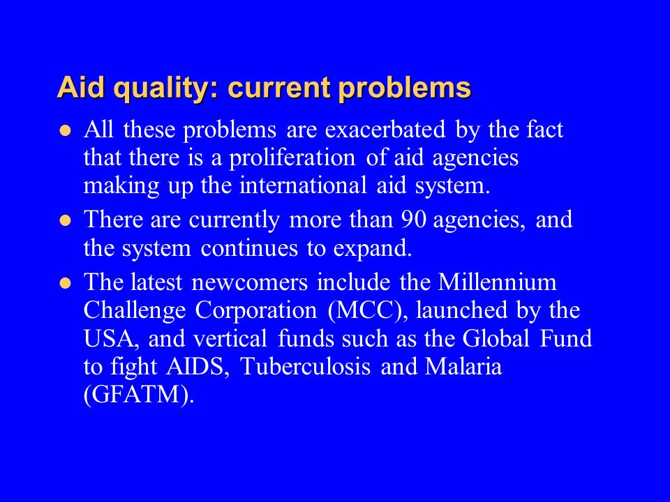 Aid quality: current problems All these problems are exacerbated by the fact that there is a proliferation of aid agencies making up the international aid system.