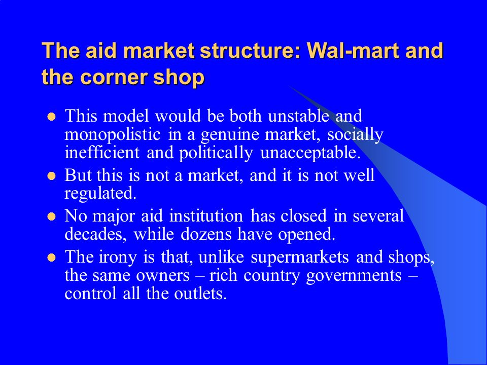 The aid market structure: Wal-mart and the corner shop This model would be both unstable and monopolistic in a genuine market, socially inefficient and politically unacceptable.