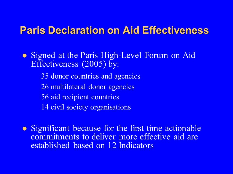 Paris Declaration on Aid Effectiveness Signed at the Paris High-Level Forum on Aid Effectiveness (2005) by: 35 donor countries and agencies 26 multilateral donor agencies 56 aid recipient countries 14 civil society organisations Significant because for the first time actionable commitments to deliver more effective aid are established based on 12 Indicators