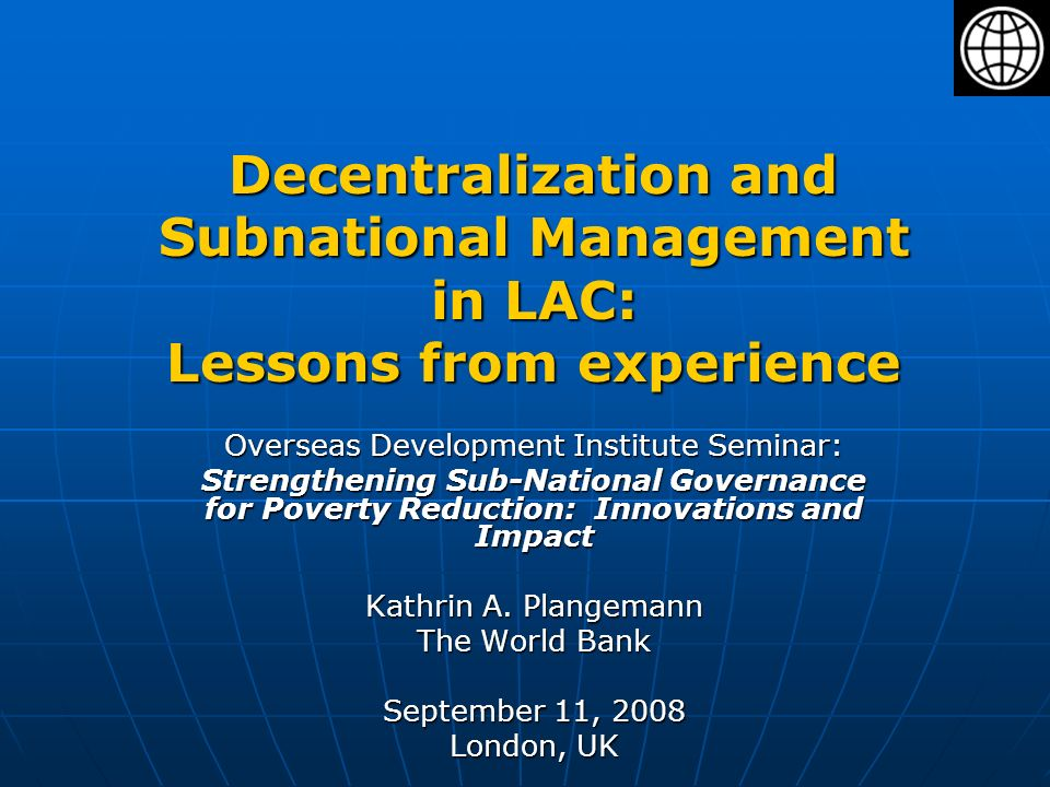 Decentralization and Subnational Management in LAC: Lessons from experience Overseas Development Institute Seminar: Strengthening Sub-National Governance for Poverty Reduction: Innovations and Impact Kathrin A.