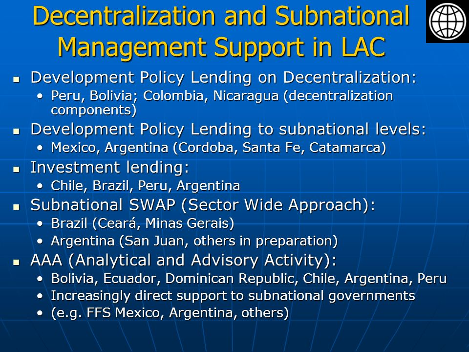 Decentralization and Subnational Management Support in LAC Development Policy Lending on Decentralization: Development Policy Lending on Decentralization: Peru, Bolivia; Colombia, Nicaragua (decentralization components)Peru, Bolivia; Colombia, Nicaragua (decentralization components) Development Policy Lending to subnational levels: Development Policy Lending to subnational levels: Mexico, Argentina (Cordoba, Santa Fe, Catamarca)Mexico, Argentina (Cordoba, Santa Fe, Catamarca) Investment lending: Investment lending: Chile, Brazil, Peru, ArgentinaChile, Brazil, Peru, Argentina Subnational SWAP (Sector Wide Approach): Subnational SWAP (Sector Wide Approach): Brazil (Ceará, Minas Gerais)Brazil (Ceará, Minas Gerais) Argentina (San Juan, others in preparation)Argentina (San Juan, others in preparation) AAA (Analytical and Advisory Activity): AAA (Analytical and Advisory Activity): Bolivia, Ecuador, Dominican Republic, Chile, Argentina, PeruBolivia, Ecuador, Dominican Republic, Chile, Argentina, Peru Increasingly direct support to subnational governmentsIncreasingly direct support to subnational governments (e.g.