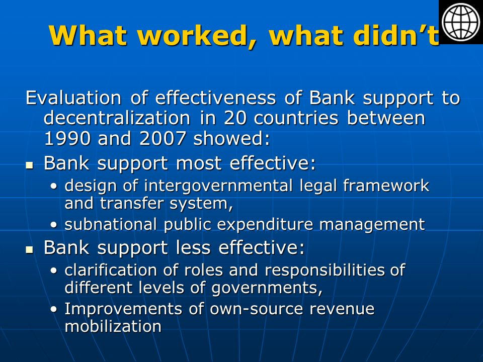 What worked, what didnt Evaluation of effectiveness of Bank support to decentralization in 20 countries between 1990 and 2007 showed: Bank support most effective: Bank support most effective: design of intergovernmental legal framework and transfer system,design of intergovernmental legal framework and transfer system, subnational public expenditure managementsubnational public expenditure management Bank support less effective: Bank support less effective: clarification of roles and responsibilities of different levels of governments,clarification of roles and responsibilities of different levels of governments, Improvements of own-source revenue mobilizationImprovements of own-source revenue mobilization