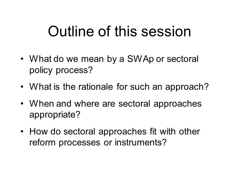 Outline of this session What do we mean by a SWAp or sectoral policy process.