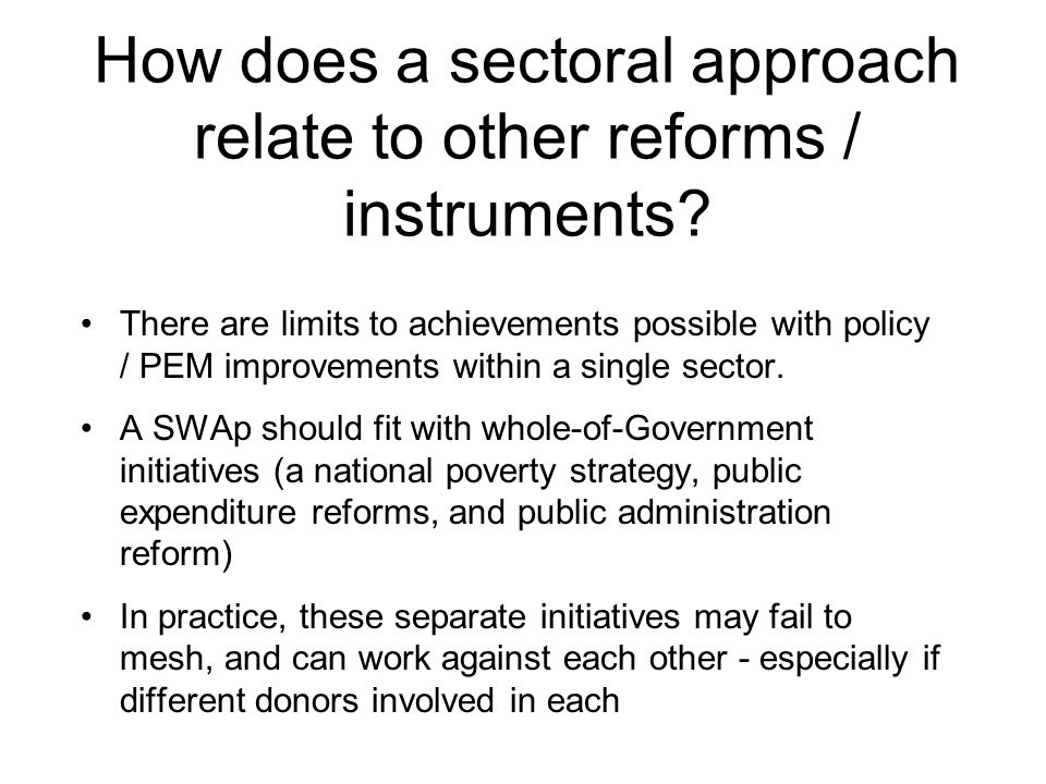 How does a sectoral approach relate to other reforms / instruments? There are limits to achievements possible with policy / PEM improvements within a