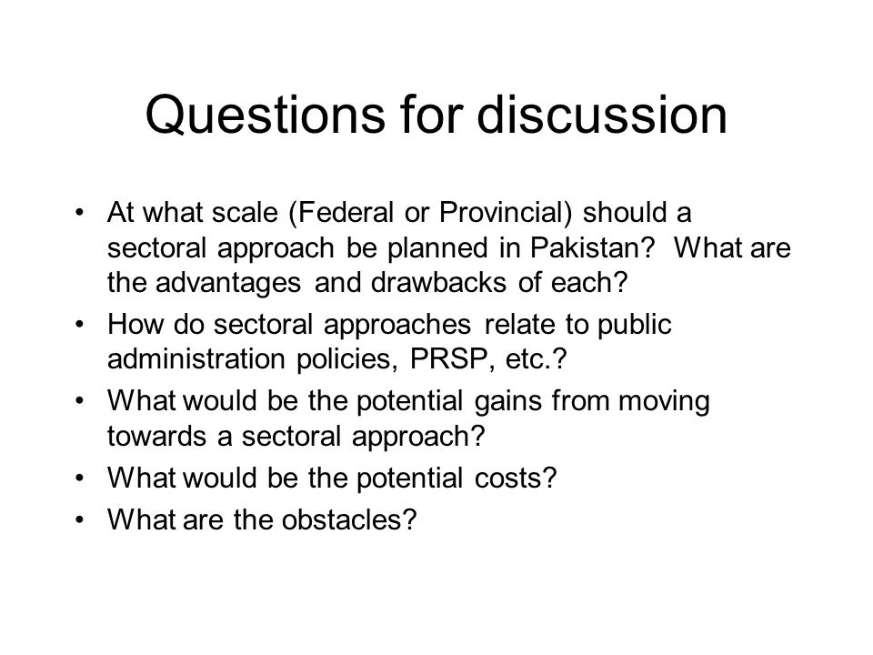 Questions for discussion At what scale (Federal or Provincial) should a sectoral approach be planned in Pakistan? What are the advantages and drawback