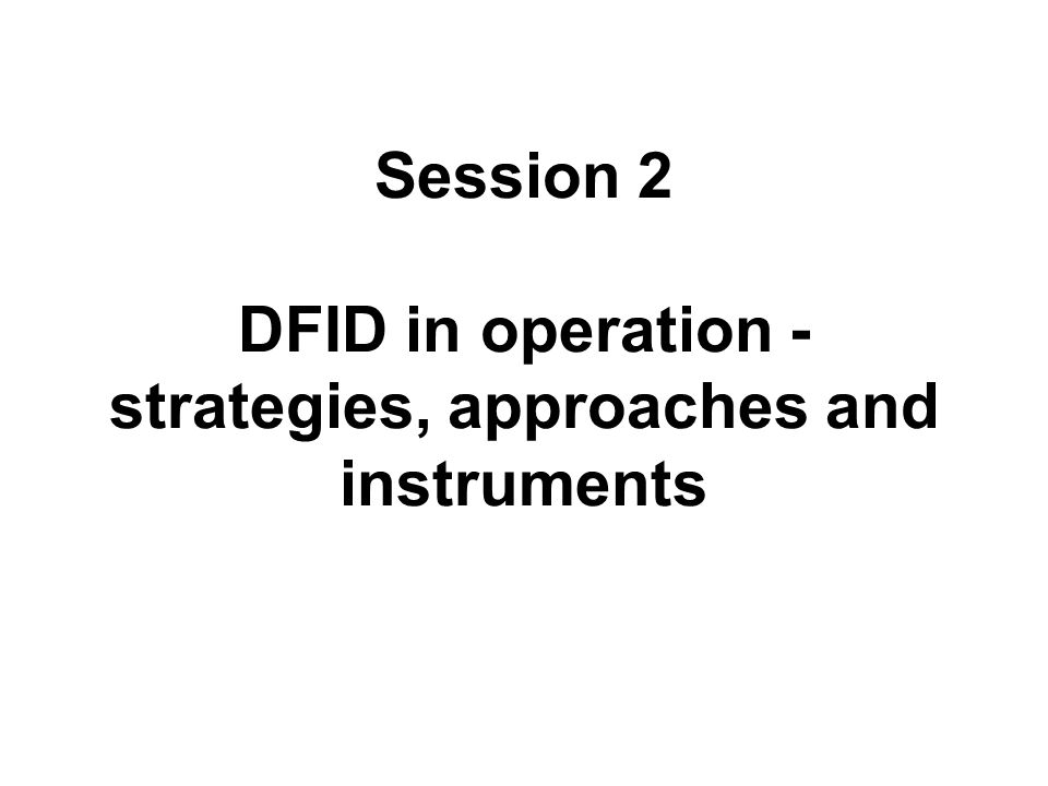 Session 2 DFID in operation - strategies, approaches and instruments
