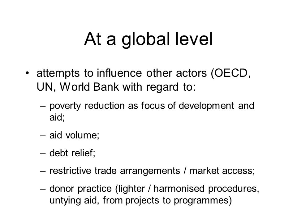 At a global level attempts to influence other actors (OECD, UN, World Bank with regard to: –poverty reduction as focus of development and aid; –aid vo