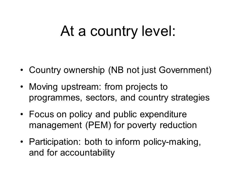 At a country level: Country ownership (NB not just Government) Moving upstream: from projects to programmes, sectors, and country strategies Focus on