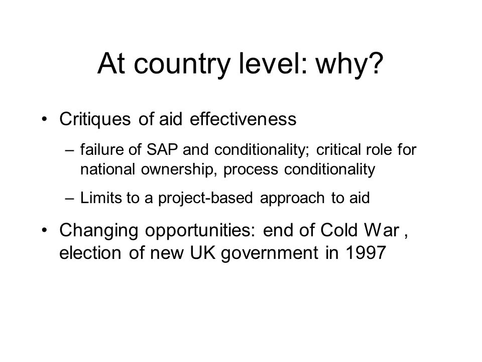 At country level: why? Critiques of aid effectiveness –failure of SAP and conditionality; critical role for national ownership, process conditionality