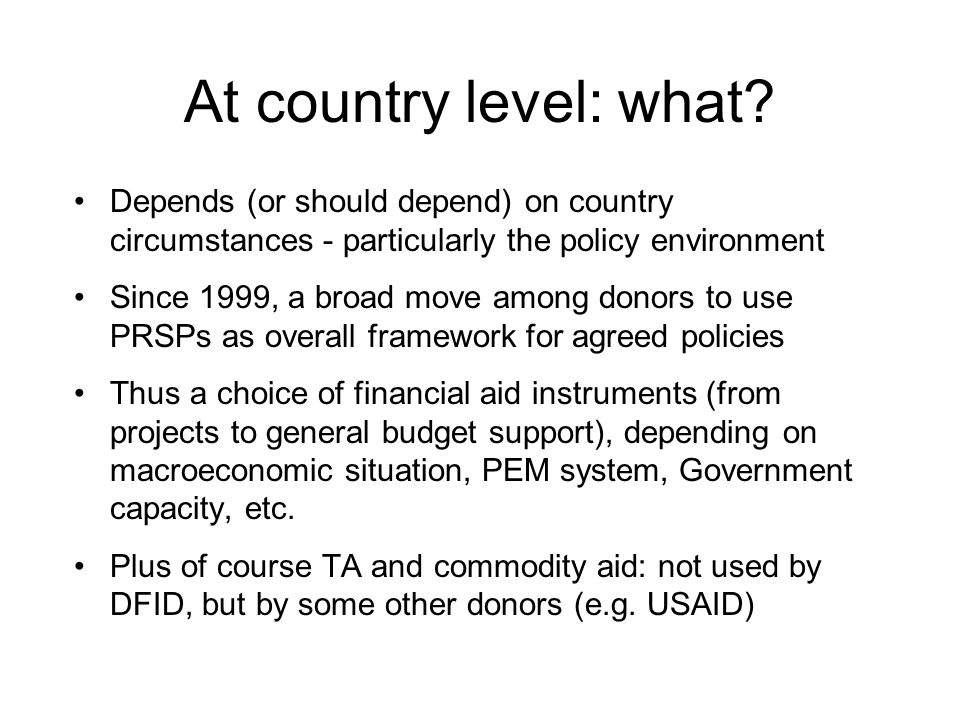 At country level: what? Depends (or should depend) on country circumstances - particularly the policy environment Since 1999, a broad move among donor