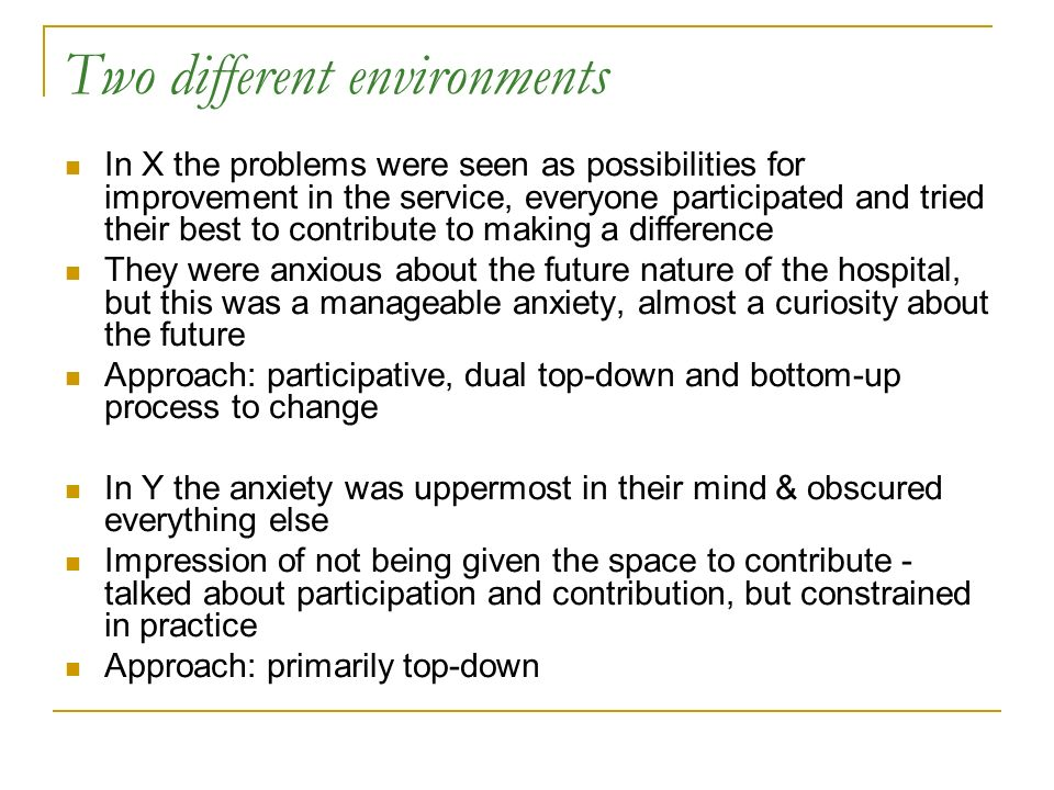 Two different environments In X the problems were seen as possibilities for improvement in the service, everyone participated and tried their best to contribute to making a difference They were anxious about the future nature of the hospital, but this was a manageable anxiety, almost a curiosity about the future Approach: participative, dual top-down and bottom-up process to change In Y the anxiety was uppermost in their mind & obscured everything else Impression of not being given the space to contribute - talked about participation and contribution, but constrained in practice Approach: primarily top-down