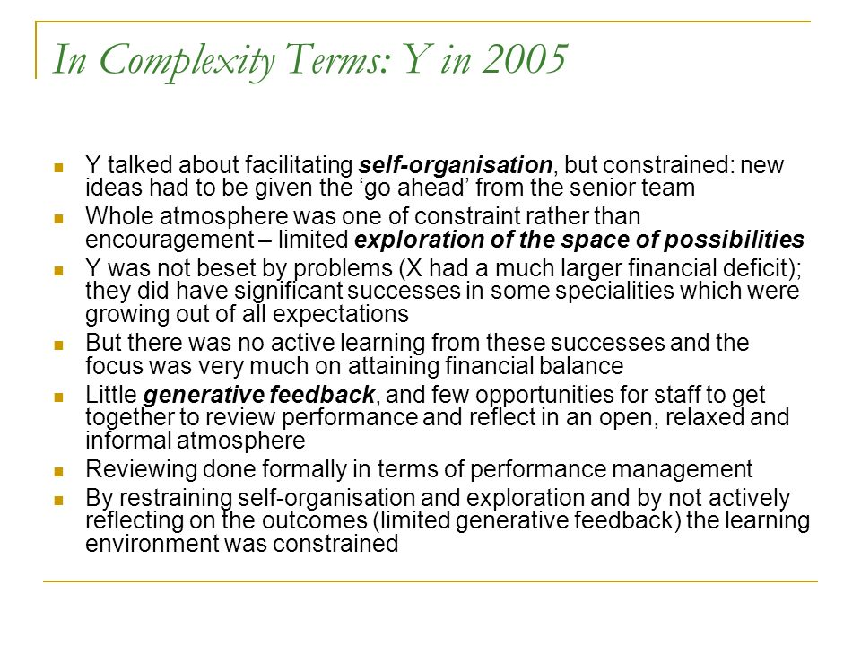 In Complexity Terms: Y in 2005 Y talked about facilitating self-organisation, but constrained: new ideas had to be given the go ahead from the senior team Whole atmosphere was one of constraint rather than encouragement – limited exploration of the space of possibilities Y was not beset by problems (X had a much larger financial deficit); they did have significant successes in some specialities which were growing out of all expectations But there was no active learning from these successes and the focus was very much on attaining financial balance Little generative feedback, and few opportunities for staff to get together to review performance and reflect in an open, relaxed and informal atmosphere Reviewing done formally in terms of performance management By restraining self-organisation and exploration and by not actively reflecting on the outcomes (limited generative feedback) the learning environment was constrained