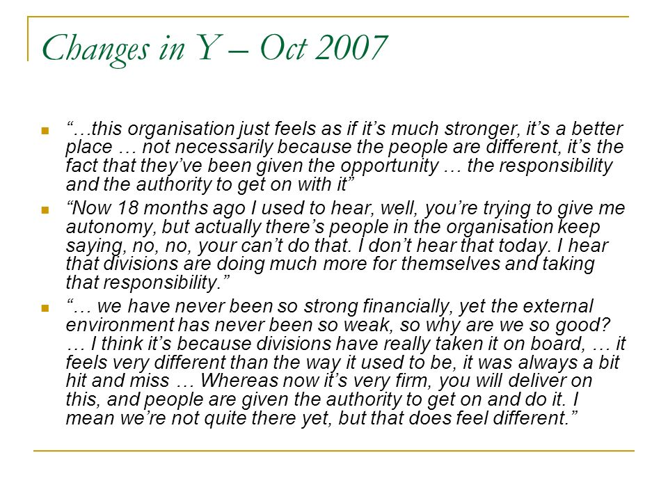 Changes in Y – Oct 2007 …this organisation just feels as if its much stronger, its a better place … not necessarily because the people are different, its the fact that theyve been given the opportunity … the responsibility and the authority to get on with it Now 18 months ago I used to hear, well, youre trying to give me autonomy, but actually theres people in the organisation keep saying, no, no, your cant do that.