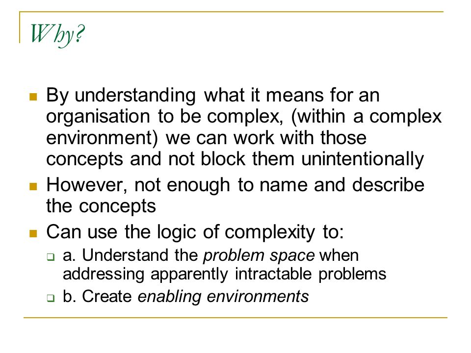 By understanding what it means for an organisation to be complex, (within a complex environment) we can work with those concepts and not block them unintentionally However, not enough to name and describe the concepts Can use the logic of complexity to: a.