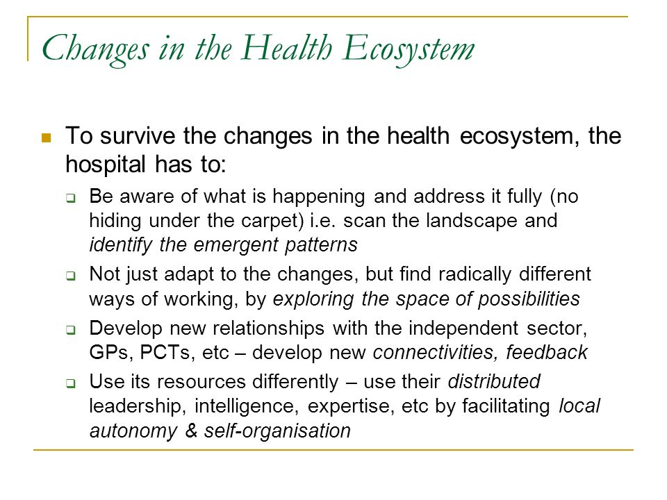 Changes in the Health Ecosystem To survive the changes in the health ecosystem, the hospital has to: Be aware of what is happening and address it fully (no hiding under the carpet) i.e.