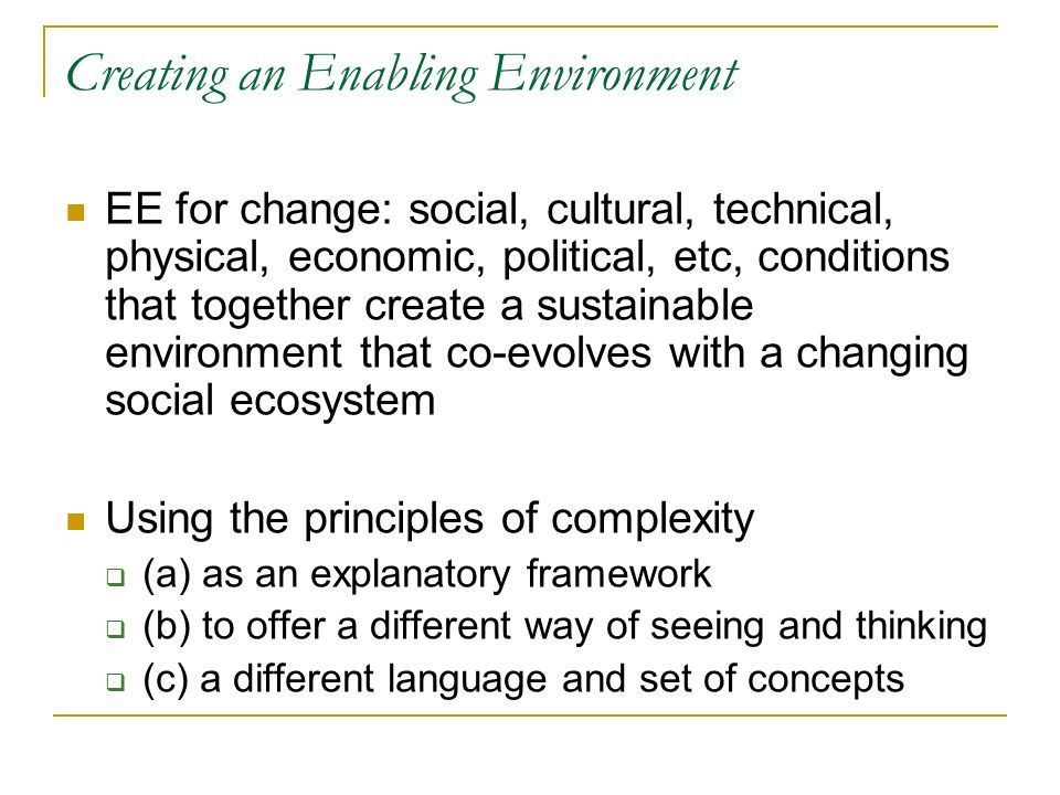 Creating an Enabling Environment EE for change: social, cultural, technical, physical, economic, political, etc, conditions that together create a sustainable environment that co-evolves with a changing social ecosystem Using the principles of complexity (a) as an explanatory framework (b) to offer a different way of seeing and thinking (c) a different language and set of concepts