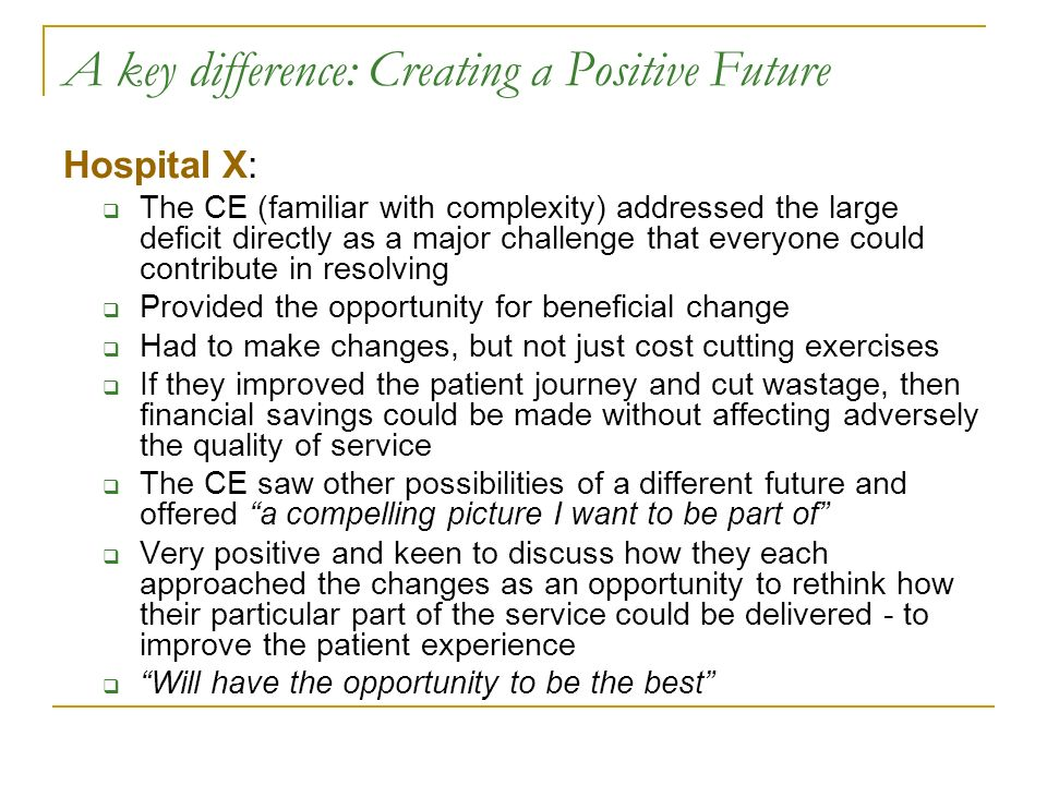 A key difference: Creating a Positive Future Hospital X: The CE (familiar with complexity) addressed the large deficit directly as a major challenge that everyone could contribute in resolving Provided the opportunity for beneficial change Had to make changes, but not just cost cutting exercises If they improved the patient journey and cut wastage, then financial savings could be made without affecting adversely the quality of service The CE saw other possibilities of a different future and offered a compelling picture I want to be part of Very positive and keen to discuss how they each approached the changes as an opportunity to rethink how their particular part of the service could be delivered - to improve the patient experience Will have the opportunity to be the best