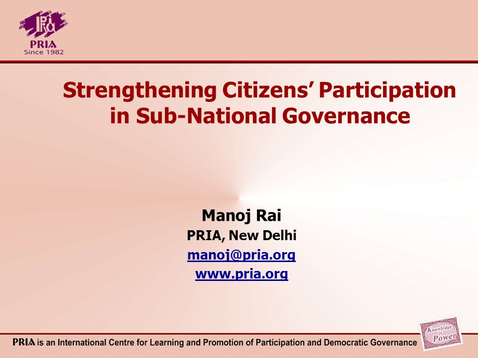 Strengthening Citizens Participation in Sub-National Governance Manoj Rai PRIA, New Delhi manoj@pria.org www.pria.org