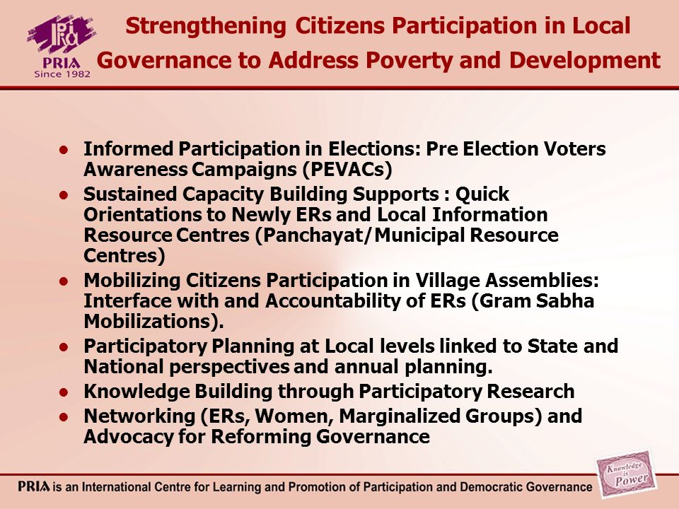 Strengthening Citizens Participation in Local Governance to Address Poverty and Development Informed Participation in Elections: Pre Election Voters Awareness Campaigns (PEVACs) Sustained Capacity Building Supports : Quick Orientations to Newly ERs and Local Information Resource Centres (Panchayat/Municipal Resource Centres) Mobilizing Citizens Participation in Village Assemblies: Interface with and Accountability of ERs (Gram Sabha Mobilizations).