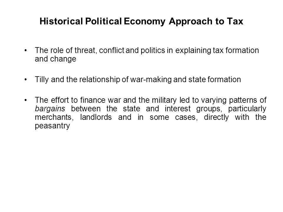 Historical Political Economy Approach to Tax The role of threat, conflict and politics in explaining tax formation and change Tilly and the relationship of war-making and state formation The effort to finance war and the military led to varying patterns of bargains between the state and interest groups, particularly merchants, landlords and in some cases, directly with the peasantry