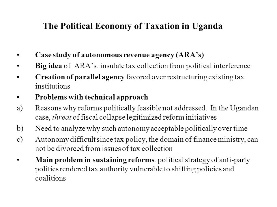 The Political Economy of Taxation in Uganda Case study of autonomous revenue agency (ARAs) Big idea of ARAs: insulate tax collection from political interference Creation of parallel agency favored over restructuring existing tax institutions Problems with technical approach a)Reasons why reforms politically feasible not addressed.
