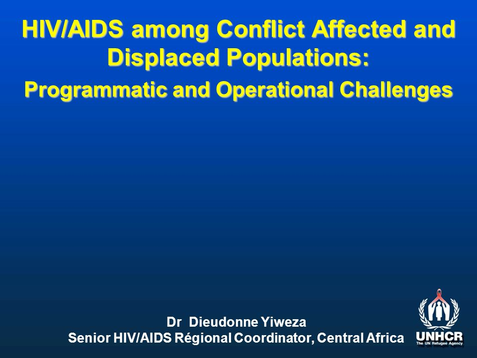 HIV/AIDS among Conflict Affected and Displaced Populations: Programmatic and Operational Challenges Dr Dieudonne Yiweza Senior HIV/AIDS Régional Coordinator, Central Africa