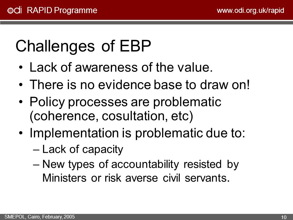RAPID Programme www.odi.org.uk/rapid SMEPOL, Cairo, February, 2005 10 Challenges of EBP Lack of awareness of the value.