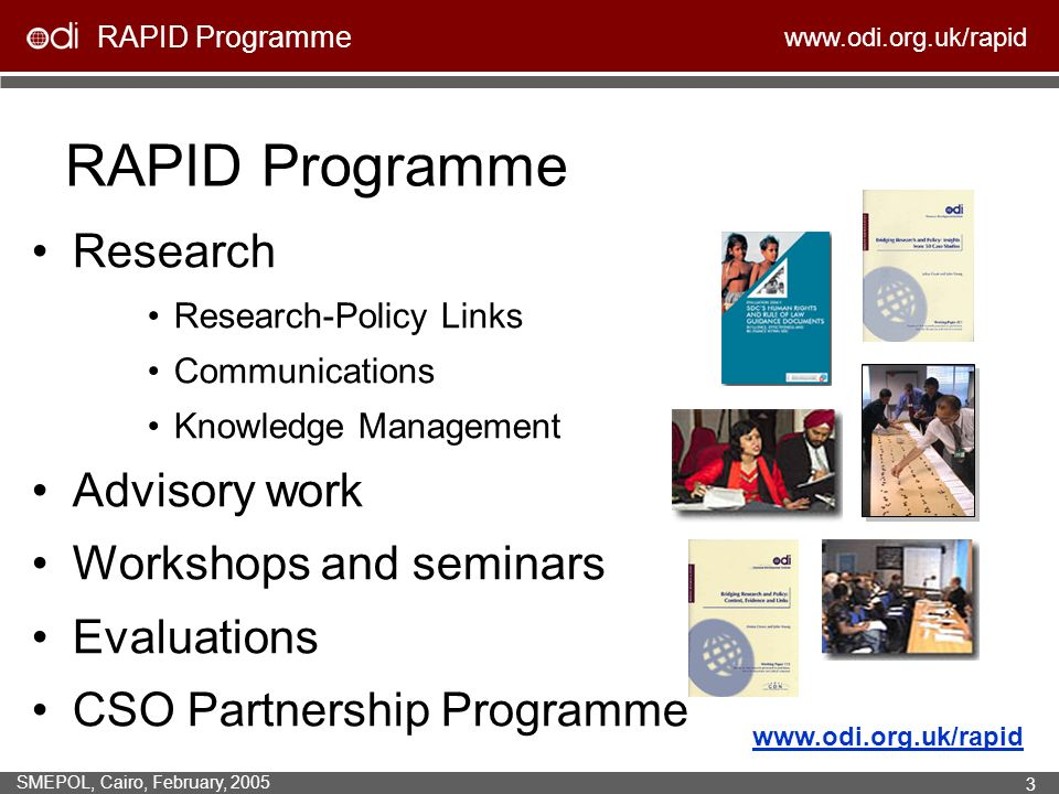 RAPID Programme www.odi.org.uk/rapid SMEPOL, Cairo, February, 2005 3 RAPID Programme Research Research-Policy Links Communications Knowledge Management Advisory work Workshops and seminars Evaluations CSO Partnership Programme www.odi.org.uk/rapid